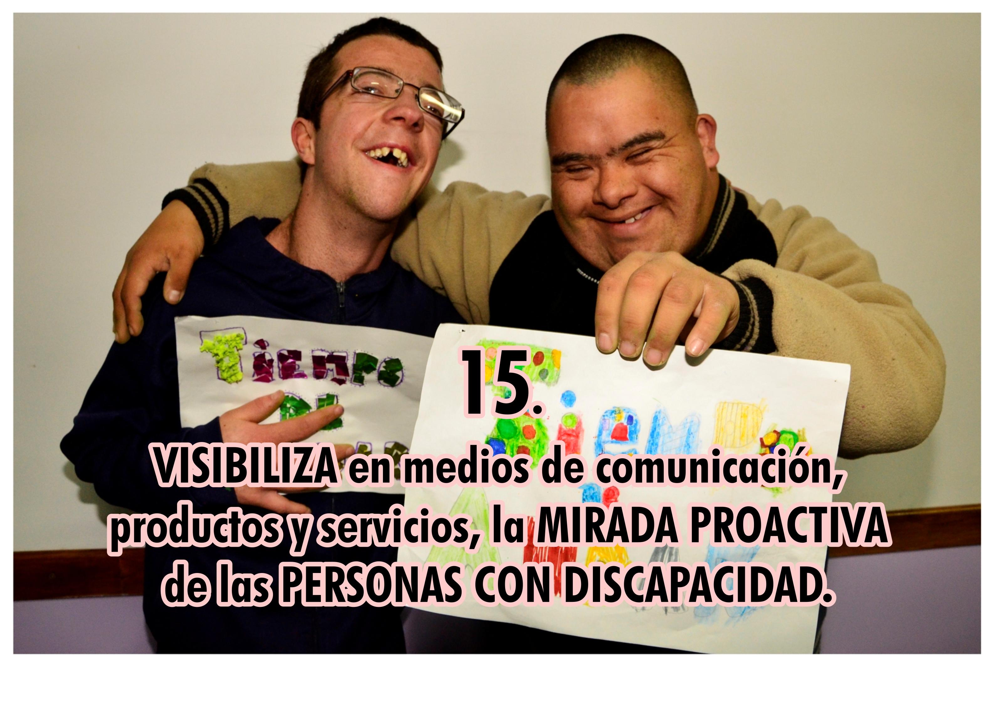 15. VISIBILIZA en medios de comunicación, productos y servicios, la MIRADA PROACTIVA de las PERSONAS CON DISCAPACIDAD.